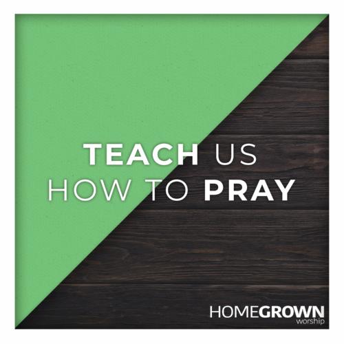Homegrown Worship - Teach Us How To Pray
