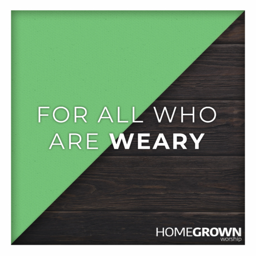 Homegrown Worship - For All Who Are Weary