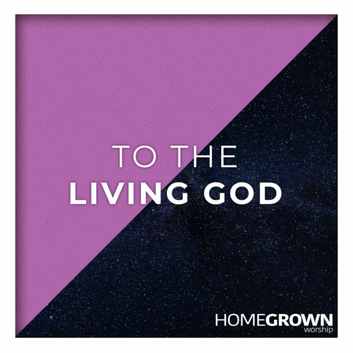 Homegrown Worship - To The Living God